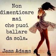 """""""Non dimenticare mai che puoi ballare da sola."""" (Jess Adams)"""