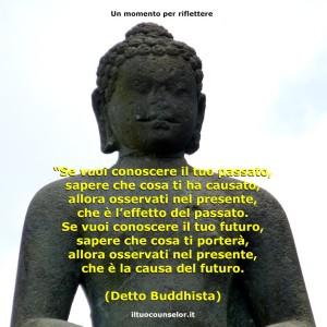 """""""Se vuoi conoscere il tuo passato, sapere che cosa ti ha causato, allora osservati nel presente, che è l'effetto del passato. Se vuoi conoscere il tuo futuro, sapere che cosa ti porterà, allora osservati nel presente, che è la causa del futuro."""" (Detto Buddhista)"""