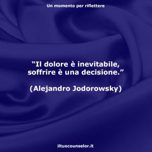 """""""Il dolore è inevitabile, soffrire è una decisione."""" (Alejandro Jodorowsky)"""
