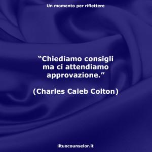 """""""Chiediamo consigli ma ci attendiamo approvazione."""" (Charles Caleb Colton)"""
