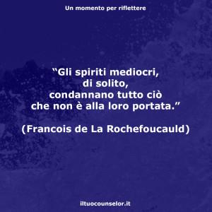 """""""Gli spiriti mediocri, di solito, condannano tutto ciò che non è alla loro portata."""" (Francois de La Rochefoucauld)"""