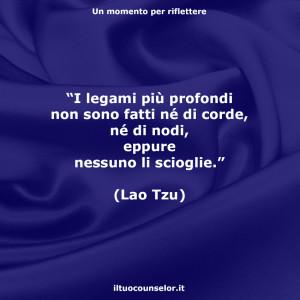 """""""I legami più profondi non sono fatti né di corde, né di nodi, eppure nessuno li scioglie."""" (Lao Tzu)"""