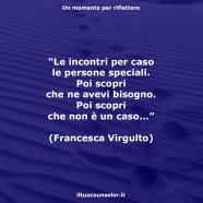 """""""Le incontri per caso le persone speciali. Poi scopri che ne avevi bisogno. Poi scopri che non è un caso…"""" (Francesca Virgulto)"""
