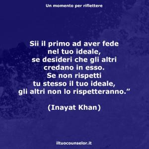 """""""Sii il primo ad aver fede nel tuo ideale, se desideri che gli altri credano in esso. Se non rispetti tu stesso il tuo ideale, gli altri non lo rispetteranno."""" (Inayat Khan)"""