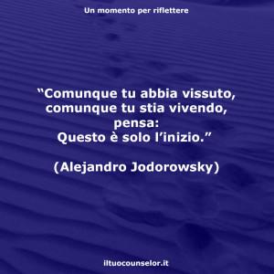 """""""Comunque tu abbia vissuto, comunque tu stia vivendo, pensa: Questo è solo l'inizio."""" (Alejandro Jodorowsky)"""