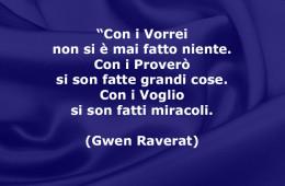 """""""Con i Vorrei non si è mai fatto niente. Con i Proverò si son fatte grandi cose. Con i Voglio si son fatti miracoli. (Gwen Raverat)"""