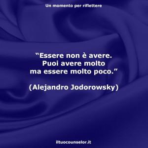 """""""Essere non è avere. Puoi avere molto ma essere molto poco."""" (Alejandro Jodorowsky)"""