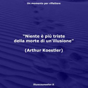 """""""Niente è più triste della morte di un'illusione"""" (Arthur Koestler)"""