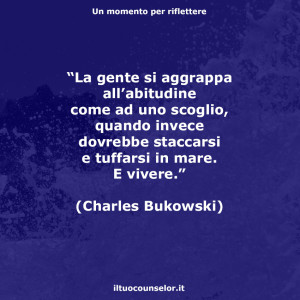"""""""La gente si aggrappa all'abitudine come ad uno scoglio, quando invece dovrebbe staccarsi e tuffarsi in mare. E vivere."""" (Charles Bokowski)"""