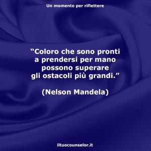 """""""Coloro che sono pronti a prendersi per mano possono superare gli ostacoli più grandi."""" (Nelson Mandela)"""