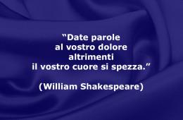 """""""Date parole al vostro dolore altrimenti il vostro cuore si spezza."""" (William Shakespeare)"""