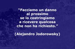 """""""Facciamo un danno al prossimo se lo costringiamo a ricevere qualcosa che non ha richiesto."""" (Alejandro Jodorowsky)"""