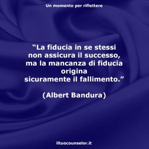 """""""La fiducia in se stessi non assicura il successo, ma la mancanza di fiducia origina sicuramente il fallimento."""" (Albert Bandura)"""