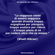"""""""La saggezza cessa di essere saggezza quando diventa troppo orgogliosa per piangere, troppo austera per ridere e troppo piena di sé per vedere altro che se stessa."""" (Khalil Gibran)"""