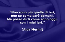 """""""Non sono più quella di ieri, non so come sarò domani. Ma posso dirti come sono oggi, con i miei ieri."""" (Alda Merini)"""