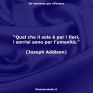 """""""Quel che il sole è per i fiori, i sorrisi sono per l'umanità."""" (Joseph Addison)"""