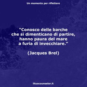 """""""Conosco delle barche che si dimenticano di partire, hanno paura del mare a furia di invecchiare."""" (Jacques Brel)"""
