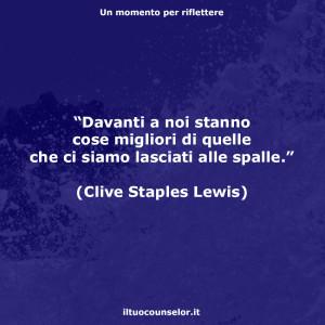 """""""Davanti a noi stanno cose migliori di quelle che ci siamo lasciati alle spalle."""" (Clive Staples Lewis)"""