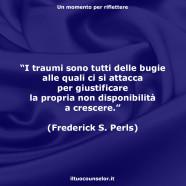 """""""I traumi sono tutti delle bugie alle quali ci si attacca per giustificare la propria non disponibilità a crescere."""" (Frederick S. Perls)"""