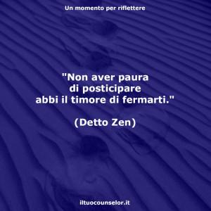 """""""Non aver paura di posticipare abbi il timore di fermarti."""" (Detto Zen)"""