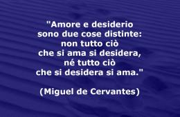 """""""Amore e desiderio sono due cose distinte: non tutto ciò che si ama si desidera, né tutto ciò che si desidera si ama."""" (Miguel de Cervantes)"""