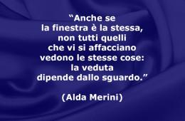 """""""Anche se la finestra è la stessa, non tutti quelli che vi si affacciano vedono le stesse cose: la veduta dipende dallo sguardo."""" (Alda Merini)"""