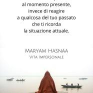 """""""Assicurati di rispondere al momento presente, invece di reagire a qualcosa del tuo passato che ti ricorda la situazione attuale."""" (Maryam Hasnaa)"""