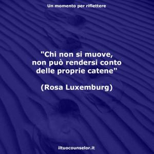 """""""Chi non si muove, non può rendersi conto delle proprie catene"""" (Rosa Luxemburg)"""