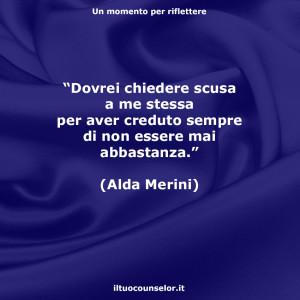 """""""Dovrei chiedere scusa a me stessa per aver creduto sempre di non essere mai abbastanza."""" (Alda Merini)"""