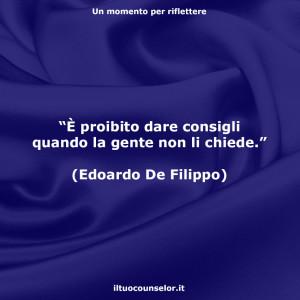 """""""È proibito dare consigli quando la gente non li chiede."""" (Edoardo De Filippo)"""