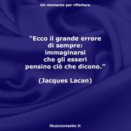 """""""Ecco il grande errore di sempre: immaginarsi che gli esseri pensino ciò che dicono."""" (Jacques Lacan)"""