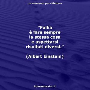 """""""Follia è fare sempre la stessa cosa e aspettarsi risultati diversi."""" (Albert Einstein)"""