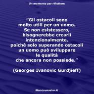"""""""Gli ostacoli sono molto utili per un uomo. Se non esistessero, bisognerebbe crearli intenzionalmente, poiché solo superando ostacoli un uomo può sviluppare le qualità che ancora non possiede."""" (Georges Ivanovic Gurdjeff)"""