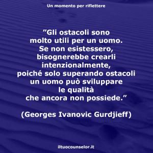 """""""Gli ostacoli sono molto utili per un uomo. Se non esistessero, bisognerebbe crearli intenzionalmente, poiché solo superando ostacoli un uomo può sviluppare le qualità che ancora non possiede."""" (Georges Ivanovic Gurdjieff)"""