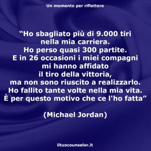 """""""Ho sbagliato più di 9.000 tiri nella mia carriera. Ho perso quasi 300 partite. E in 26 occasioni i miei compagni mi hanno affidato il tiro della vittoria, ma non sono riuscito a realizzarlo. Ho fallito tante volte nella mia vita. È per questo motivo che ce l'ho fatta"""" (Michael Jordan)"""