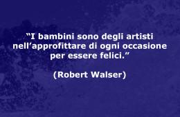 """""""I bambini sono degli artisti nell'approfittare di ogni occasione per essere felici."""" (Robert Walser)"""