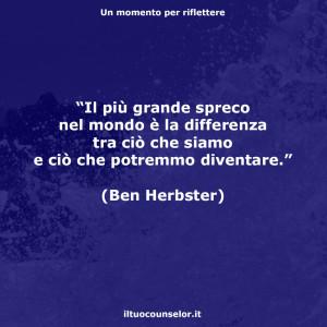 """""""Il più grande spreco nel mondo è la differenza tra ciò che siamo e ciò che potremmo diventare."""" (Ben Herbster)"""