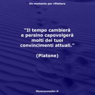 """""""Il tempo cambierà e persino capovolgerà molti dei tuoi convincimenti attuali."""" (Platone)"""