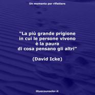 """""""La più grande prigione in cui le persone vivono è la paura di cosa pensano gli altri"""" (David Icke)"""