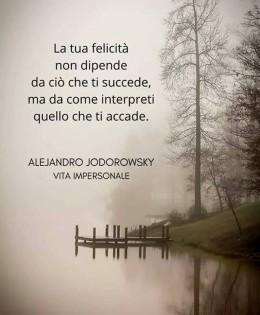 """""""La tua felicità non dipende da ciò che ti succede, ma da come interpreti quello che ti accade."""" (Alejandro Jodorowsky)"""