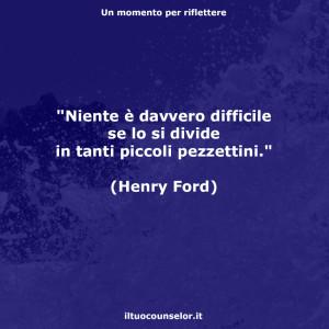 """""""Niente è davvero difficile se lo si divide in tanti piccoli pezzettini."""" (Henry Ford)"""