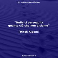 """""""Nulla ci perseguita quanto ciò che non diciamo"""" (Mitch Albom)"""