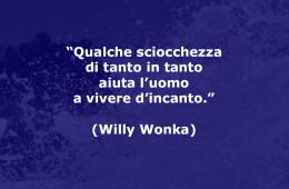 """Qualche sciocchezza di tanto in tanto aiuta l'uomo a vivere d'incanto (Willy Wonka, da """"La fabbrica di cioccolato"""")"""