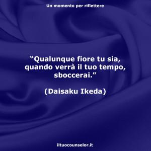 """""""Qualunque fiore tu sia, quando verrà il tuo tempo, sboccerai."""" (Daisaku Ikeda)"""