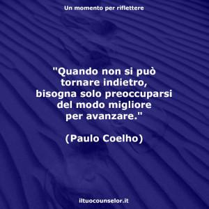 """""""Quando non si può tornare indietro, bisogna solo preoccuparsi del modo migliore per avanzare."""" (Paulo Coelho)"""