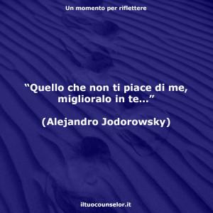 """""""Quello che non ti piace di me, miglioralo in te…"""" (Alejandro Jodorowsky)"""