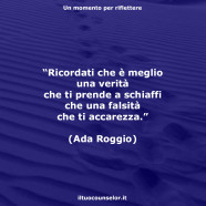"""""""Ricordati che è meglio una verità che ti prende a schiaffi che una falsità che ti accarezza."""" (Ada Roggio)"""