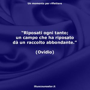 """""""Riposati ogni tanto; un campo che ha riposato dà un raccolto abbondante."""" (Ovidio)"""