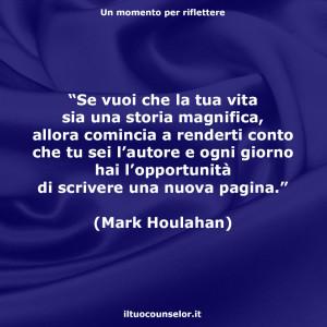 """""""Se vuoi che la tua vita sia una storia magnifica, allora comincia a renderti conto che tu sei l'autore e ogni giorno hai l'opportunità di scrivere una nuova pagina."""" (Mark Houlahan)"""