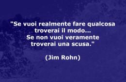 """""""Se vuoi realmente fare qualcosa troverai il modo… Se non vuoi veramente troverai una scusa."""" (Jim Rohn)"""